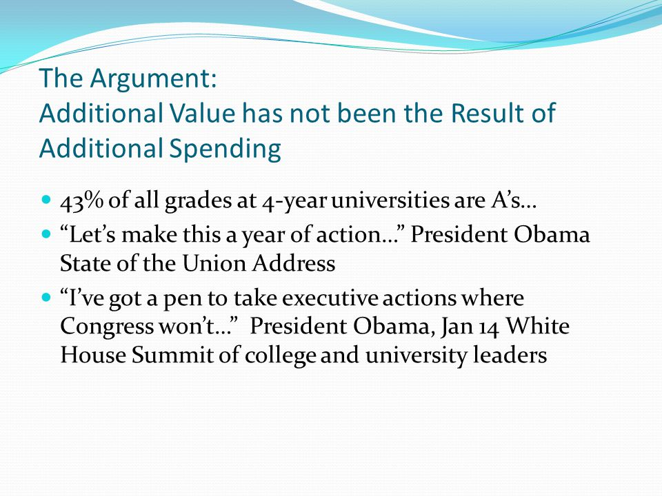 The Argument: Additional Value has not been the Result of Additional Spending 43% of all grades at 4-year universities are As… Lets make this a year o