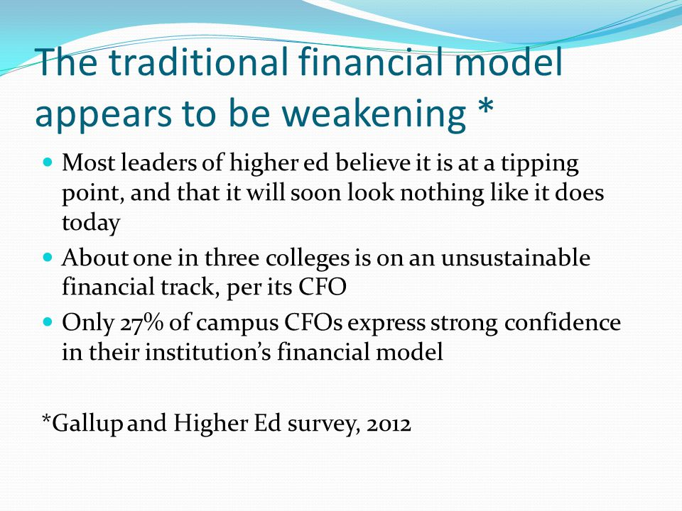 The traditional financial model appears to be weakening * Most leaders of higher ed believe it is at a tipping point, and that it will soon look nothi