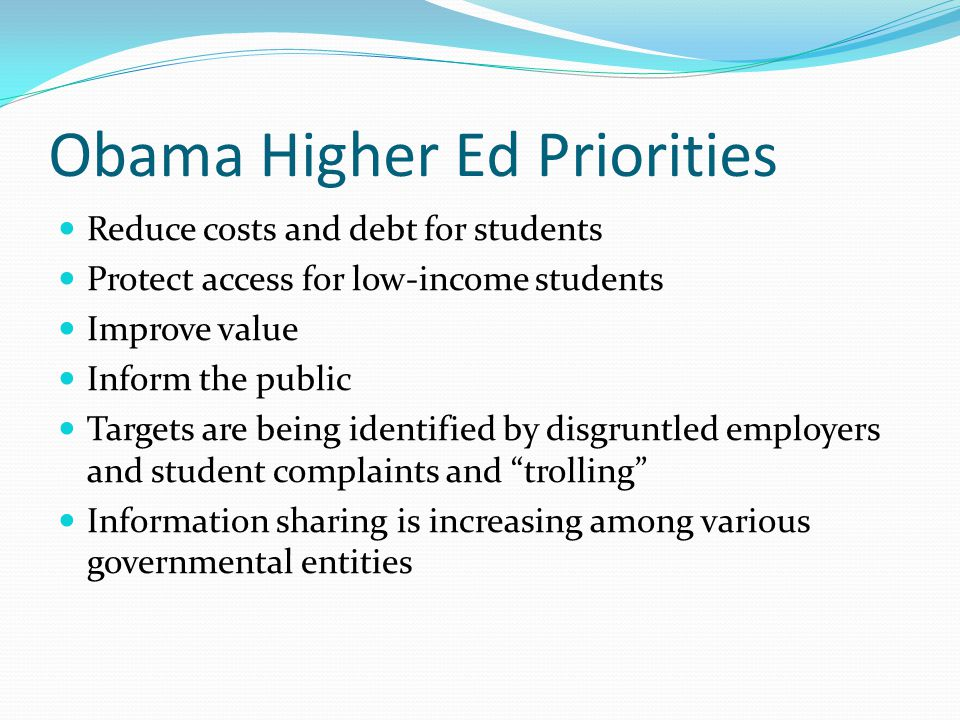 Obama Higher Ed Priorities Reduce costs and debt for students Protect access for low-income students Improve value Inform the public Targets are being identified by disgruntled employers and student complaints and trolling Information sharing is increasing among various governmental entities