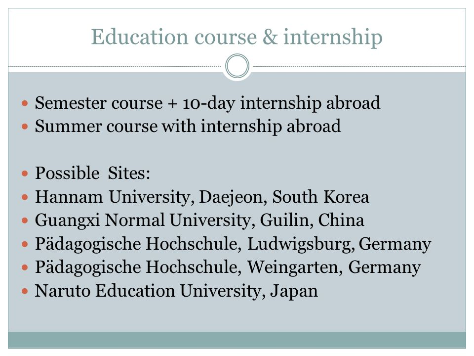 Education course & internship Semester course + 10-day internship abroad Summer course with internship abroad Possible Sites: Hannam University, Daejeon, South Korea Guangxi Normal University, Guilin, China Pädagogische Hochschule, Ludwigsburg, Germany Pädagogische Hochschule, Weingarten, Germany Naruto Education University, Japan