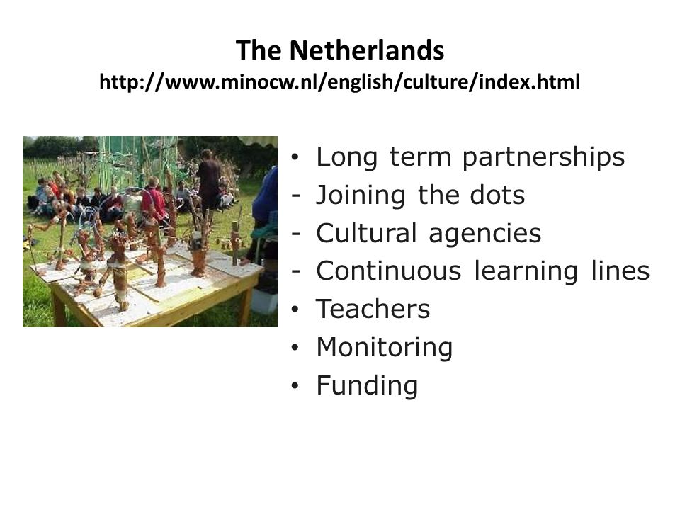 The Netherlands http://www.minocw.nl/english/culture/index.html Long term partnerships -Joining the dots -Cultural agencies -Continuous learning lines Teachers Monitoring Funding