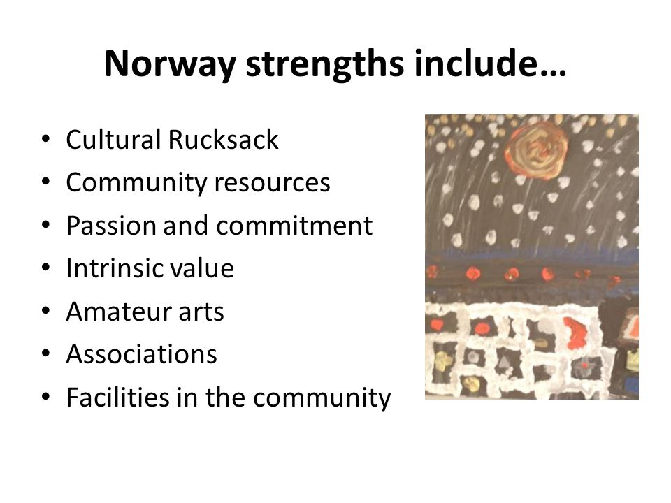 Norway strengths include… Cultural Rucksack Community resources Passion and commitment Intrinsic value Amateur arts Associations Facilities in the com
