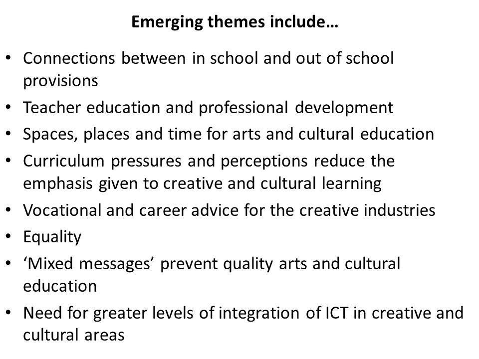 Emerging themes include… Connections between in school and out of school provisions Teacher education and professional development Spaces, places and time for arts and cultural education Curriculum pressures and perceptions reduce the emphasis given to creative and cultural learning Vocational and career advice for the creative industries Equality Mixed messages prevent quality arts and cultural education Need for greater levels of integration of ICT in creative and cultural areas