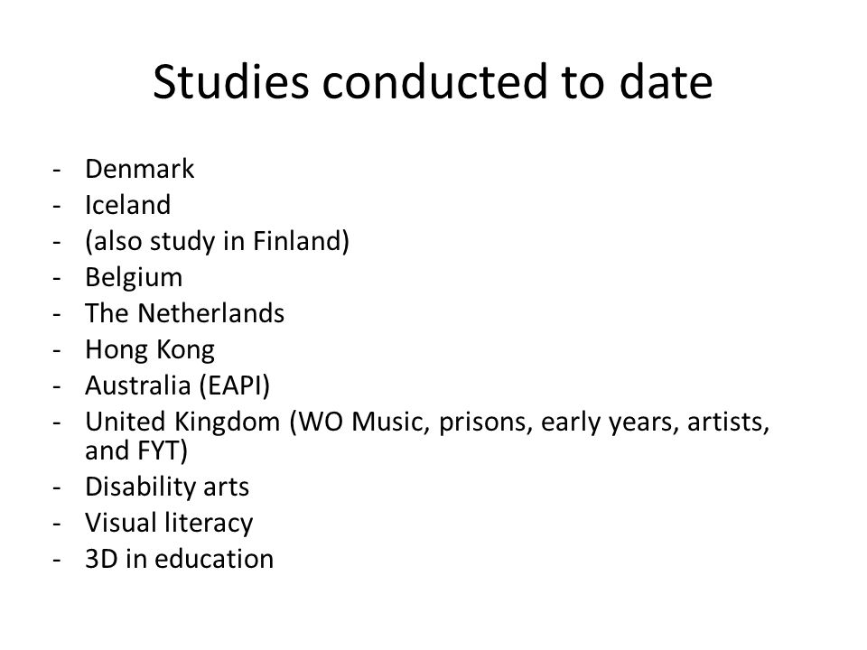 Studies conducted to date -Denmark -Iceland -(also study in Finland) -Belgium -The Netherlands -Hong Kong -Australia (EAPI) -United Kingdom (WO Music, prisons, early years, artists, and FYT) -Disability arts -Visual literacy -3D in education