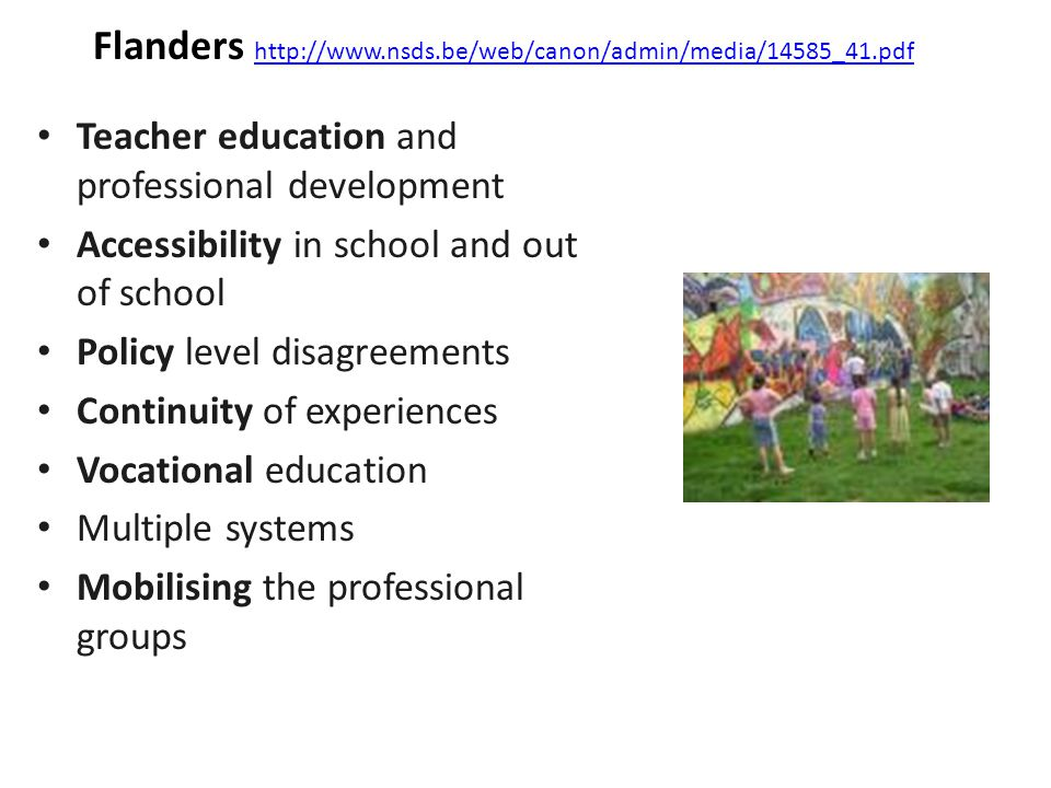 Flanders http://www.nsds.be/web/canon/admin/media/14585_41.pdf http://www.nsds.be/web/canon/admin/media/14585_41.pdf Teacher education and professional development Accessibility in school and out of school Policy level disagreements Continuity of experiences Vocational education Multiple systems Mobilising the professional groups