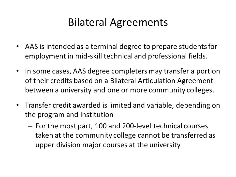 Bilateral Agreements AAS is intended as a terminal degree to prepare students for employment in mid-skill technical and professional fields.