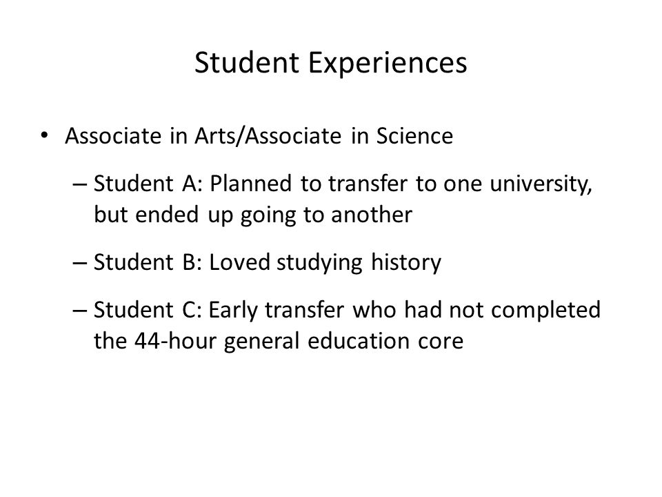 Student Experiences Associate in Arts/Associate in Science – Student A: Planned to transfer to one university, but ended up going to another – Student B: Loved studying history – Student C: Early transfer who had not completed the 44-hour general education core