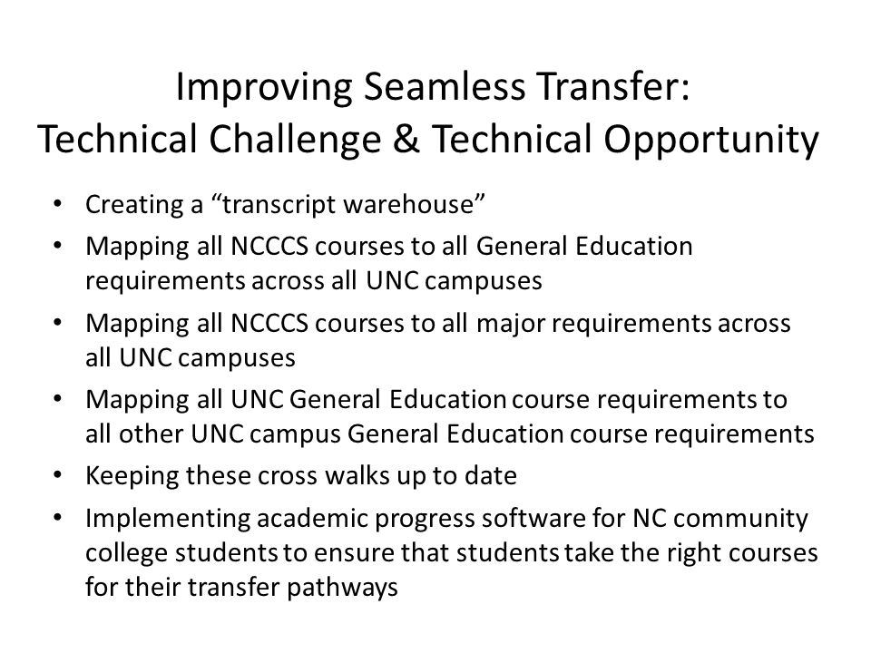 Improving Seamless Transfer: Technical Challenge & Technical Opportunity Creating a transcript warehouse Mapping all NCCCS courses to all General Education requirements across all UNC campuses Mapping all NCCCS courses to all major requirements across all UNC campuses Mapping all UNC General Education course requirements to all other UNC campus General Education course requirements Keeping these cross walks up to date Implementing academic progress software for NC community college students to ensure that students take the right courses for their transfer pathways