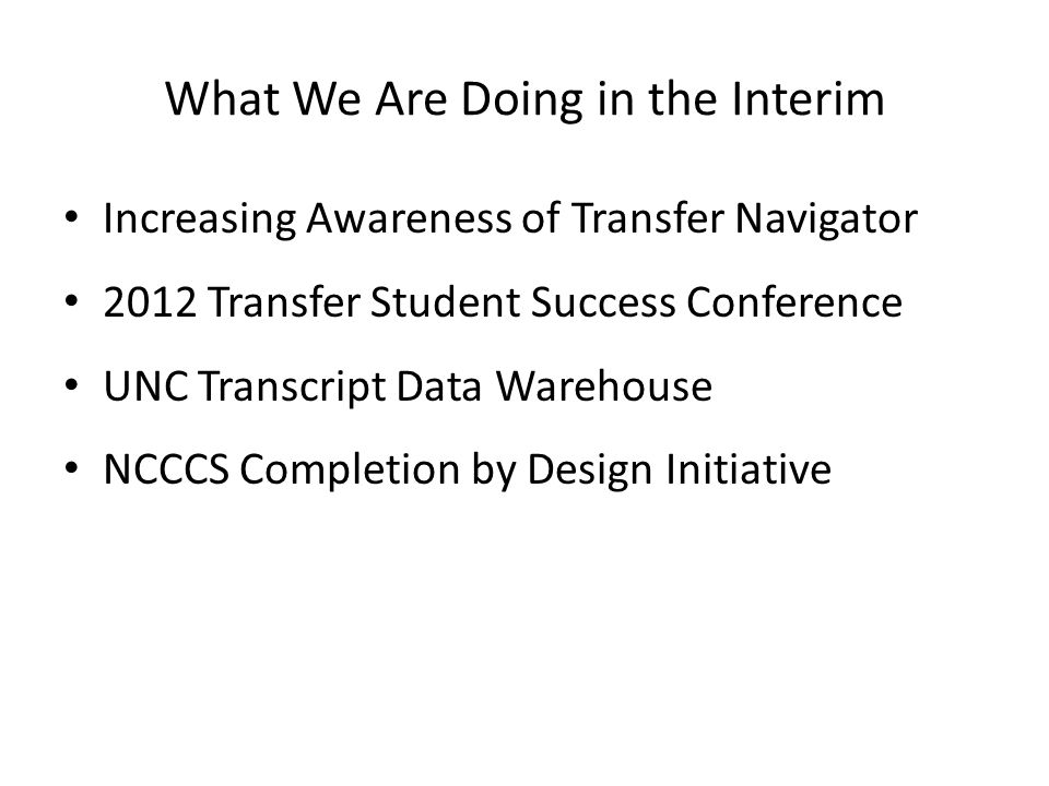 What We Are Doing in the Interim Increasing Awareness of Transfer Navigator 2012 Transfer Student Success Conference UNC Transcript Data Warehouse NCCCS Completion by Design Initiative