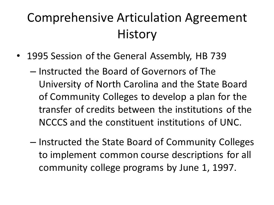 Comprehensive Articulation Agreement History 1995 Session of the General Assembly, HB 739 – Instructed the Board of Governors of The University of North Carolina and the State Board of Community Colleges to develop a plan for the transfer of credits between the institutions of the NCCCS and the constituent institutions of UNC.