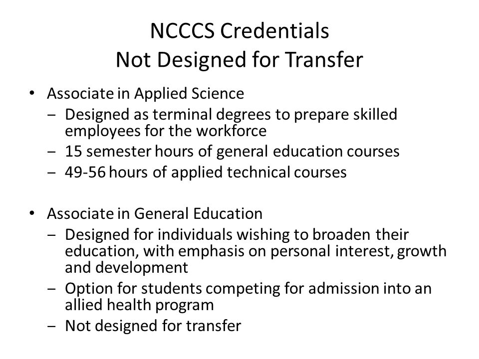 NCCCS Credentials Not Designed for Transfer Associate in Applied Science Designed as terminal degrees to prepare skilled employees for the workforce 15 semester hours of general education courses hours of applied technical courses Associate in General Education Designed for individuals wishing to broaden their education, with emphasis on personal interest, growth and development Option for students competing for admission into an allied health program Not designed for transfer