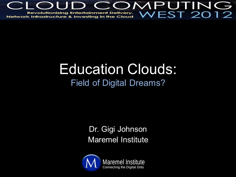 Education Clouds: Field of Digital Dreams Dr. Gigi Johnson Maremel Institute