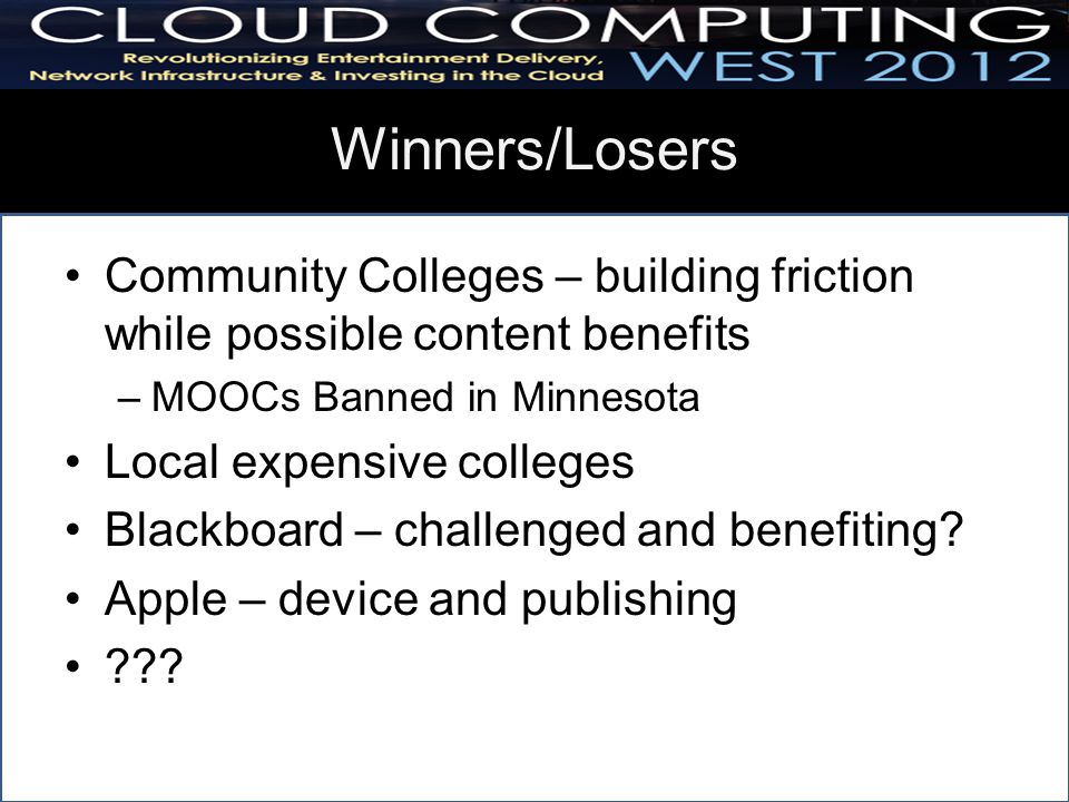 Winners/Losers Community Colleges – building friction while possible content benefits –MOOCs Banned in Minnesota Local expensive colleges Blackboard – challenged and benefiting.