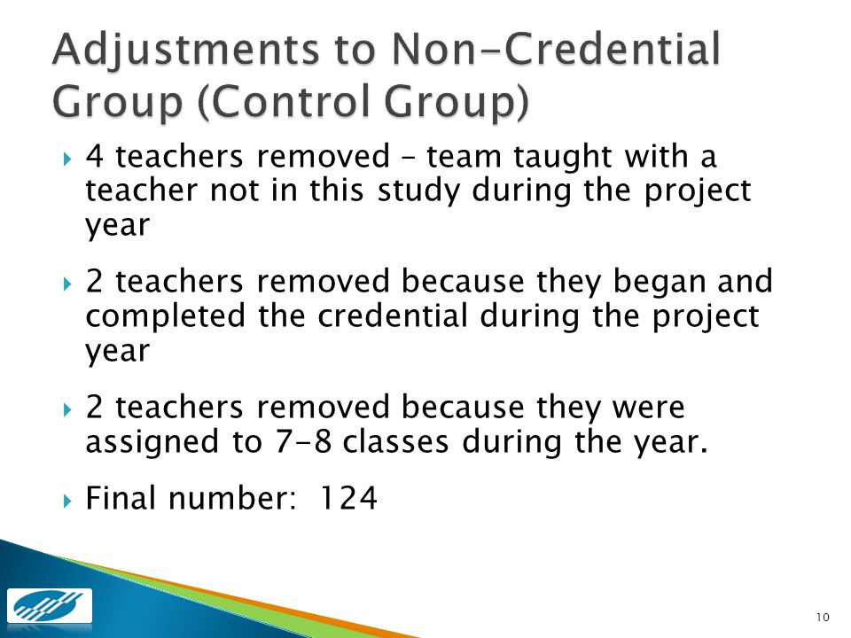4 teachers removed – team taught with a teacher not in this study during the project year 2 teachers removed because they began and completed the credential during the project year 2 teachers removed because they were assigned to 7-8 classes during the year.
