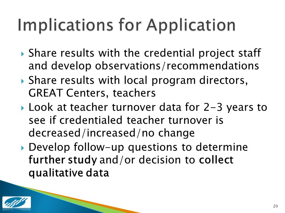 Share results with the credential project staff and develop observations/recommendations Share results with local program directors, GREAT Centers, teachers Look at teacher turnover data for 2-3 years to see if credentialed teacher turnover is decreased/increased/no change Develop follow-up questions to determine further study and/or decision to collect qualitative data 20