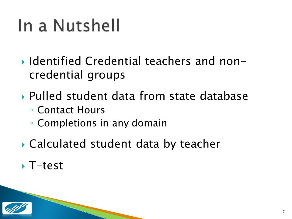 Identified Credential teachers and non- credential groups Pulled student data from state database Contact Hours Completions in any domain Calculated student data by teacher T-test 7