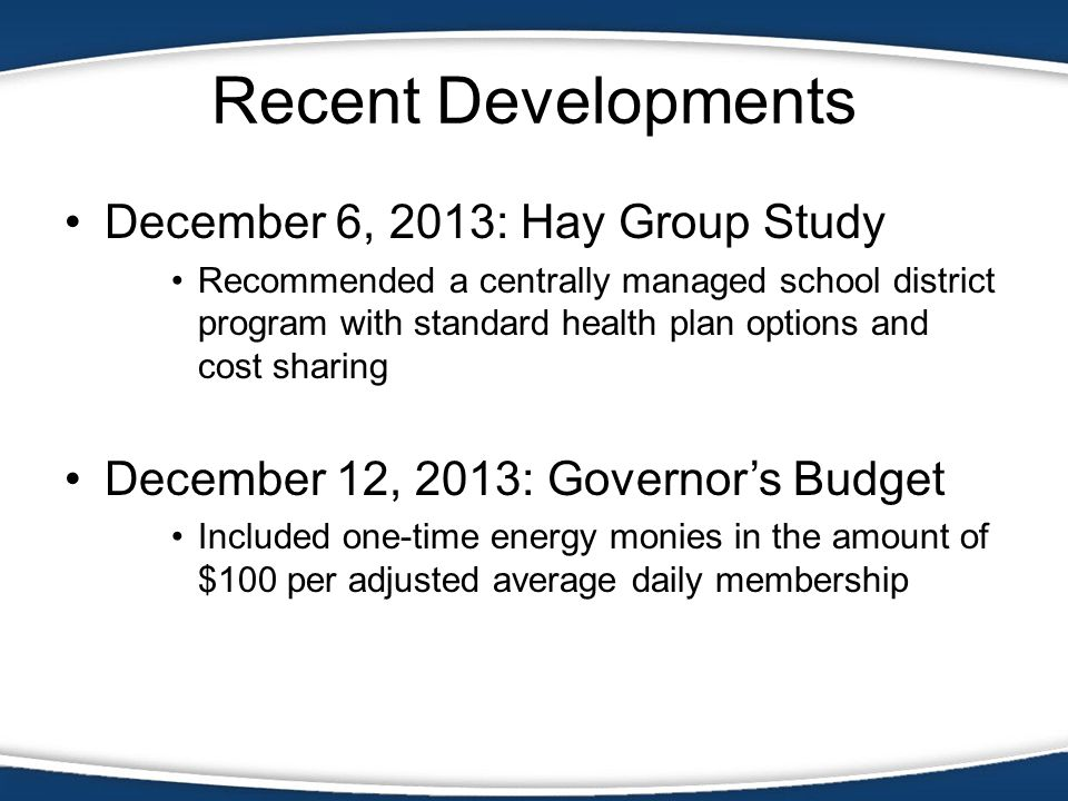 Recent Developments December 6, 2013: Hay Group Study Recommended a centrally managed school district program with standard health plan options and cost sharing December 12, 2013: Governors Budget Included one-time energy monies in the amount of $100 per adjusted average daily membership