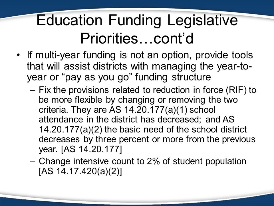 Education Funding Legislative Priorities…contd If multi-year funding is not an option, provide tools that will assist districts with managing the year-to- year or pay as you go funding structure –Fix the provisions related to reduction in force (RIF) to be more flexible by changing or removing the two criteria.