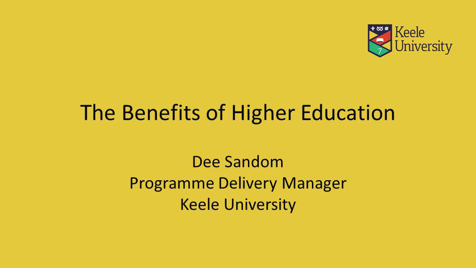 The Benefits of Higher Education Dee Sandom Programme Delivery Manager Keele University