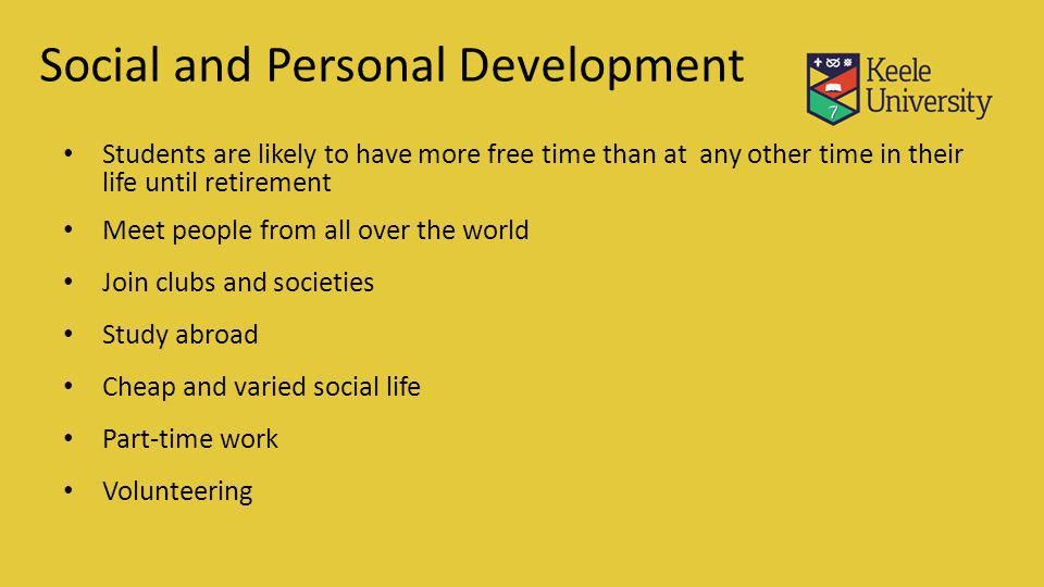 Social and Personal Development Students are likely to have more free time than at any other time in their life until retirement Meet people from all over the world Join clubs and societies Study abroad Cheap and varied social life Part-time work Volunteering