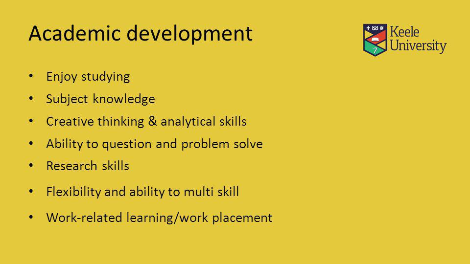 Academic development Enjoy studying Subject knowledge Creative thinking & analytical skills Ability to question and problem solve Research skills Flexibility and ability to multi skill Work-related learning/work placement