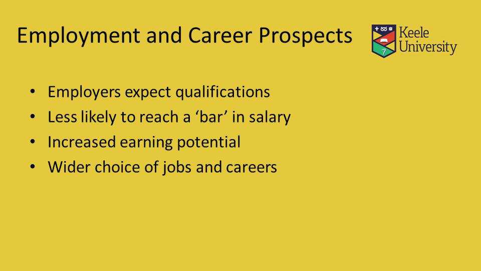 Employers expect qualifications Less likely to reach a bar in salary Increased earning potential Wider choice of jobs and careers