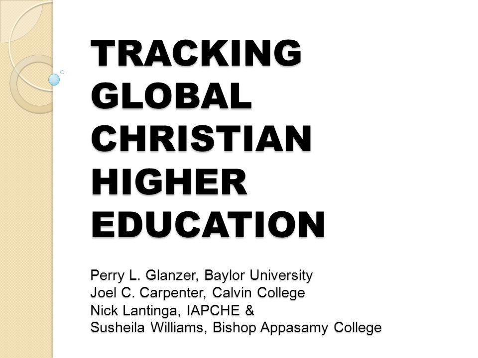 TRACKING GLOBAL CHRISTIAN HIGHER EDUCATION Perry L. Glanzer, Baylor University Joel C. Carpenter, Calvin College Nick Lantinga, IAPCHE & Susheila Will