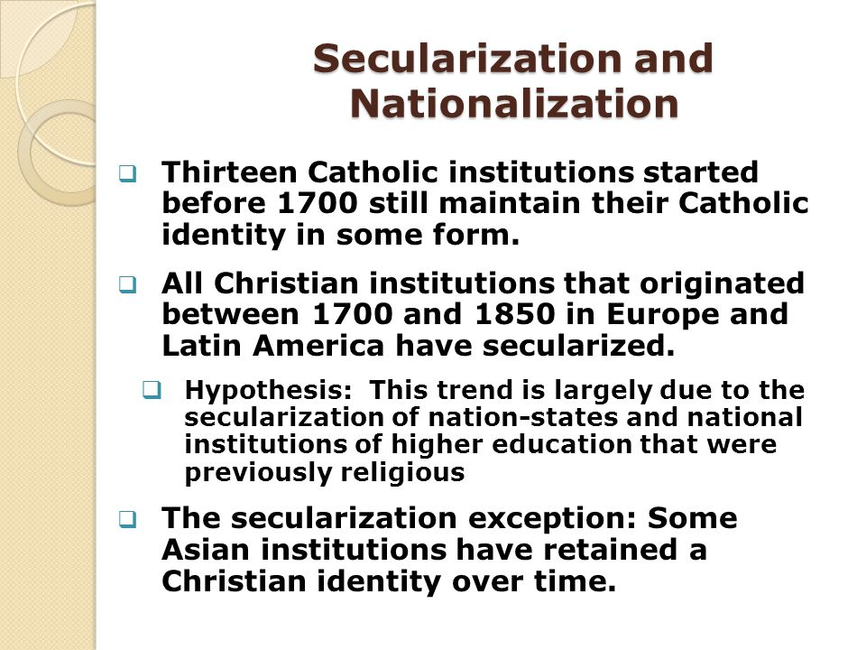 Secularization and Nationalization Thirteen Catholic institutions started before 1700 still maintain their Catholic identity in some form. All Christi