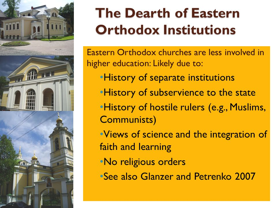 The Dearth of Eastern Orthodox Institutions Eastern Orthodox churches are less involved in higher education: Likely due to: History of separate instit