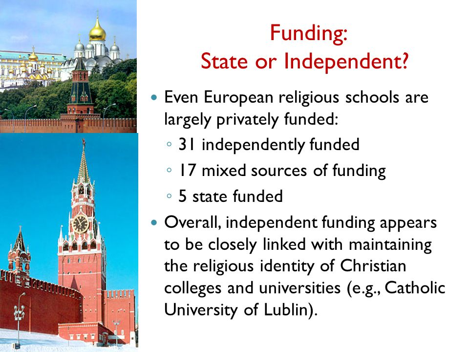 Funding: State or Independent? Even European religious schools are largely privately funded: 31 independently funded 17 mixed sources of funding 5 sta