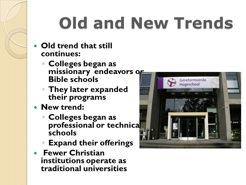 Old and New Trends Old trend that still continues: Colleges began as missionary endeavors or Bible schools They later expanded their programs New tren
