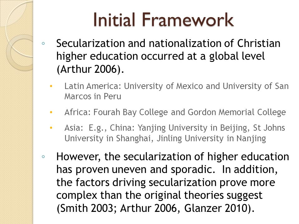 Initial Framework Secularization and nationalization of Christian higher education occurred at a global level (Arthur 2006). Latin America: University