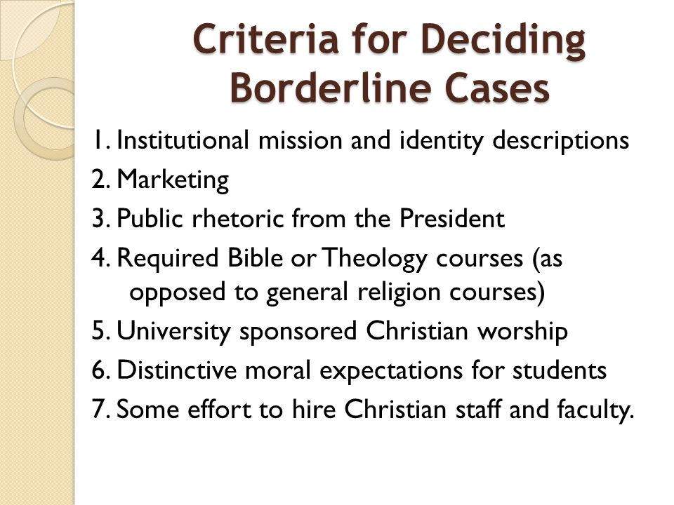 Criteria for Deciding Borderline Cases 1. Institutional mission and identity descriptions 2. Marketing 3. Public rhetoric from the President 4. Requir
