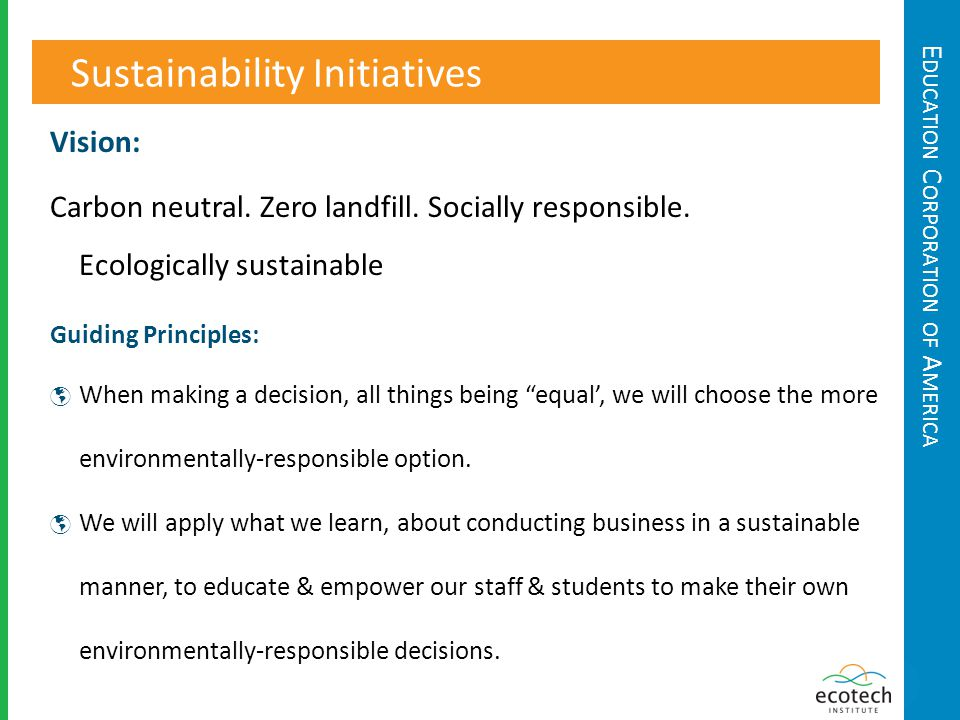 E DUCATION C ORPORATION OF A MERICA Sustainability Initiatives Guiding Principles: When making a decision, all things being equal, we will choose the more environmentally-responsible option.