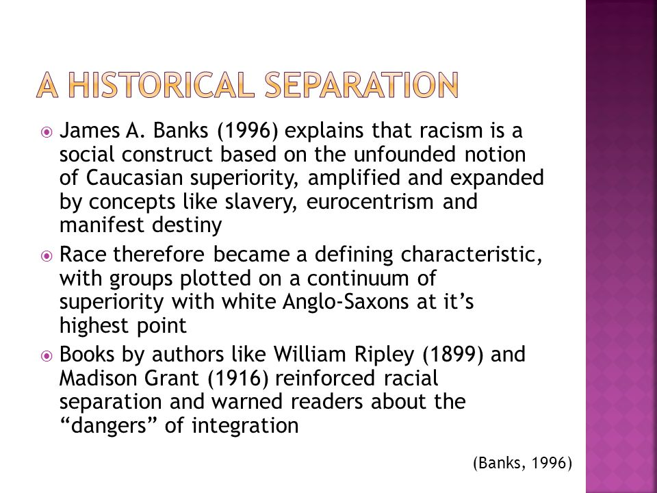 James A. Banks (1996) explains that racism is a social construct based on the unfounded notion of Caucasian superiority, amplified and expanded by con