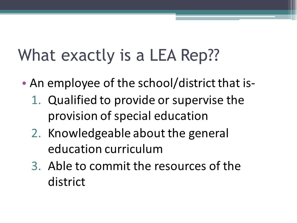 What exactly is a LEA Rep?? An employee of the school/district that is- 1.Qualified to provide or supervise the provision of special education 2.Knowl