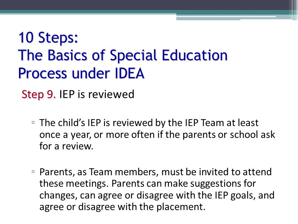 10 Steps: The Basics of Special Education Process under IDEA Step 9. Step 9. IEP is reviewed The childs IEP is reviewed by the IEP Team at least once