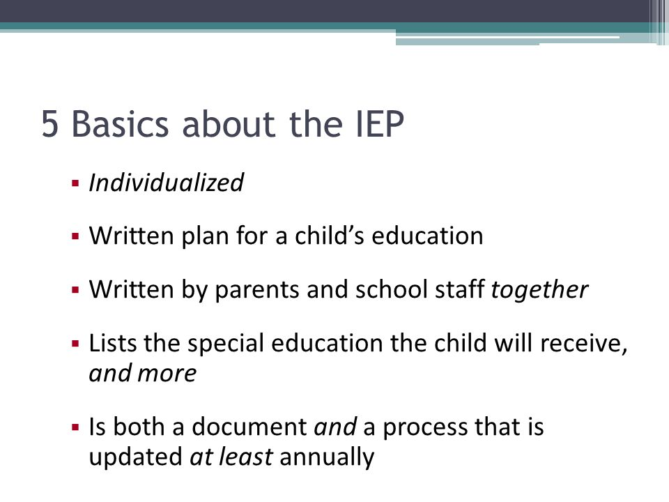 5 Basics about the IEP Individualized Written plan for a childs education Written by parents and school staff together Lists the special education the child will receive, and more Is both a document and a process that is updated at least annually