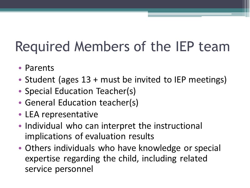 Required Members of the IEP team Parents Student (ages 13 + must be invited to IEP meetings) Special Education Teacher(s) General Education teacher(s)