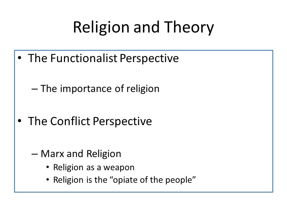 Religion and Theory The Functionalist Perspective – The importance of religion The Conflict Perspective – Marx and Religion Religion as a weapon Religion is the opiate of the people