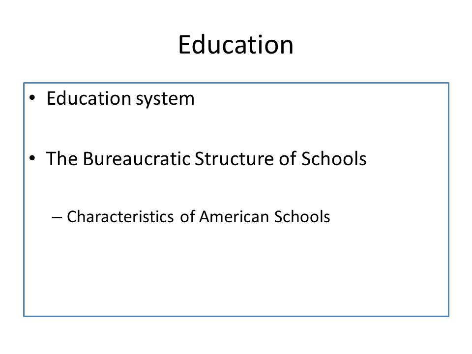 Education Education system The Bureaucratic Structure of Schools – Characteristics of American Schools