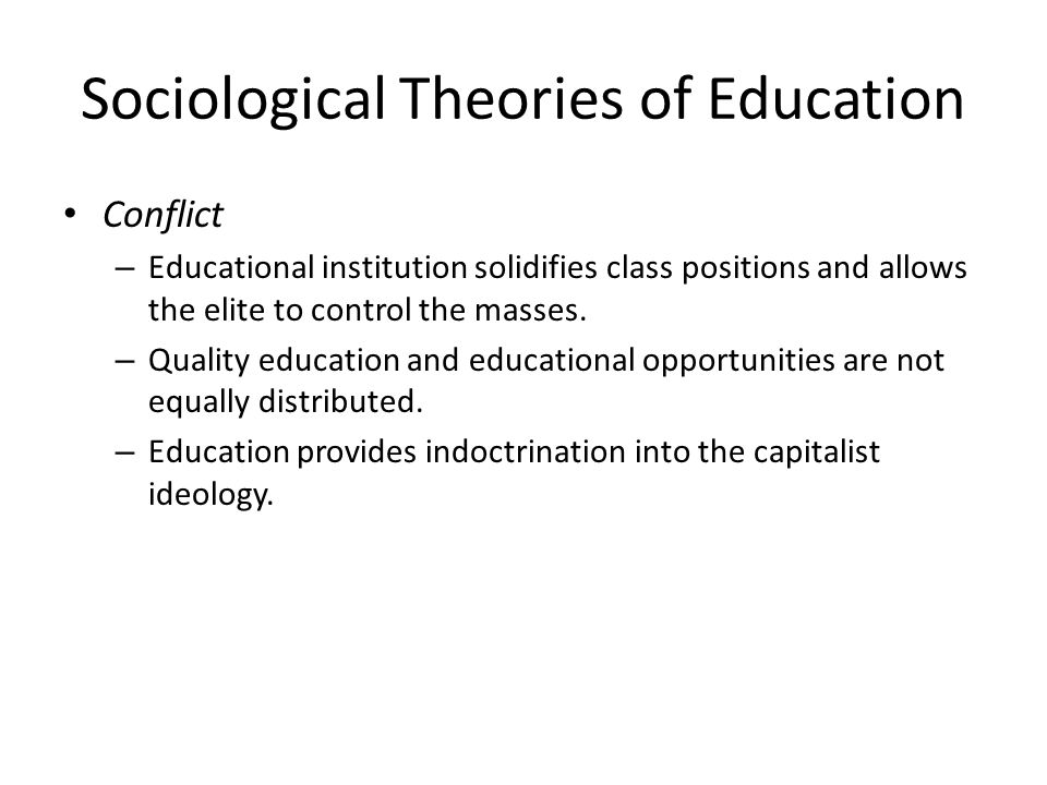 Sociological Theories of Education Conflict – Educational institution solidifies class positions and allows the elite to control the masses.