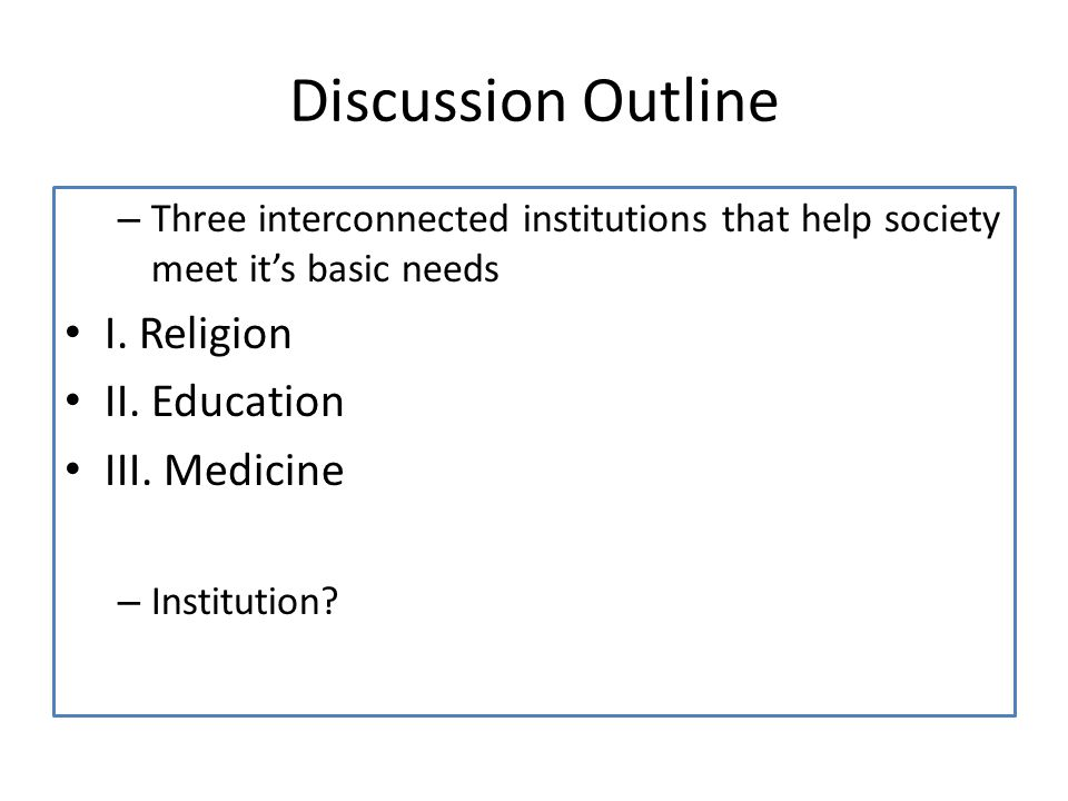 Discussion Outline – Three interconnected institutions that help society meet its basic needs I.