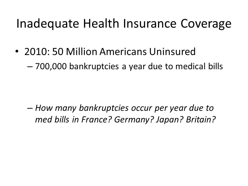 Inadequate Health Insurance Coverage 2010: 50 Million Americans Uninsured – 700,000 bankruptcies a year due to medical bills – How many bankruptcies occur per year due to med bills in France.