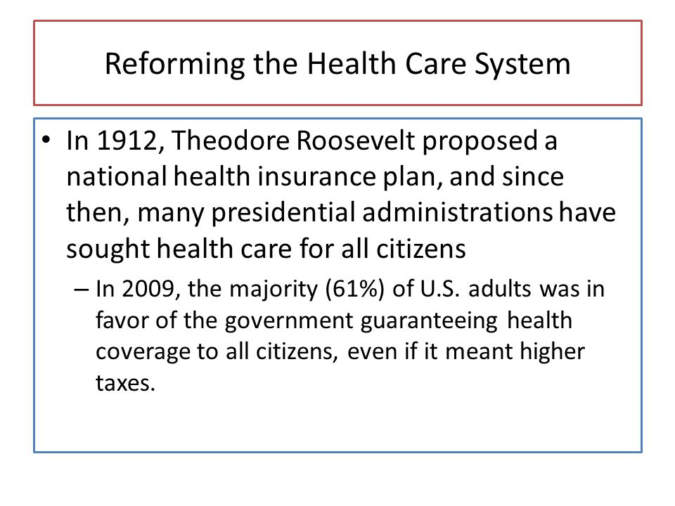 Reforming the Health Care System In 1912, Theodore Roosevelt proposed a national health insurance plan, and since then, many presidential administrations have sought health care for all citizens – In 2009, the majority (61%) of U.S.
