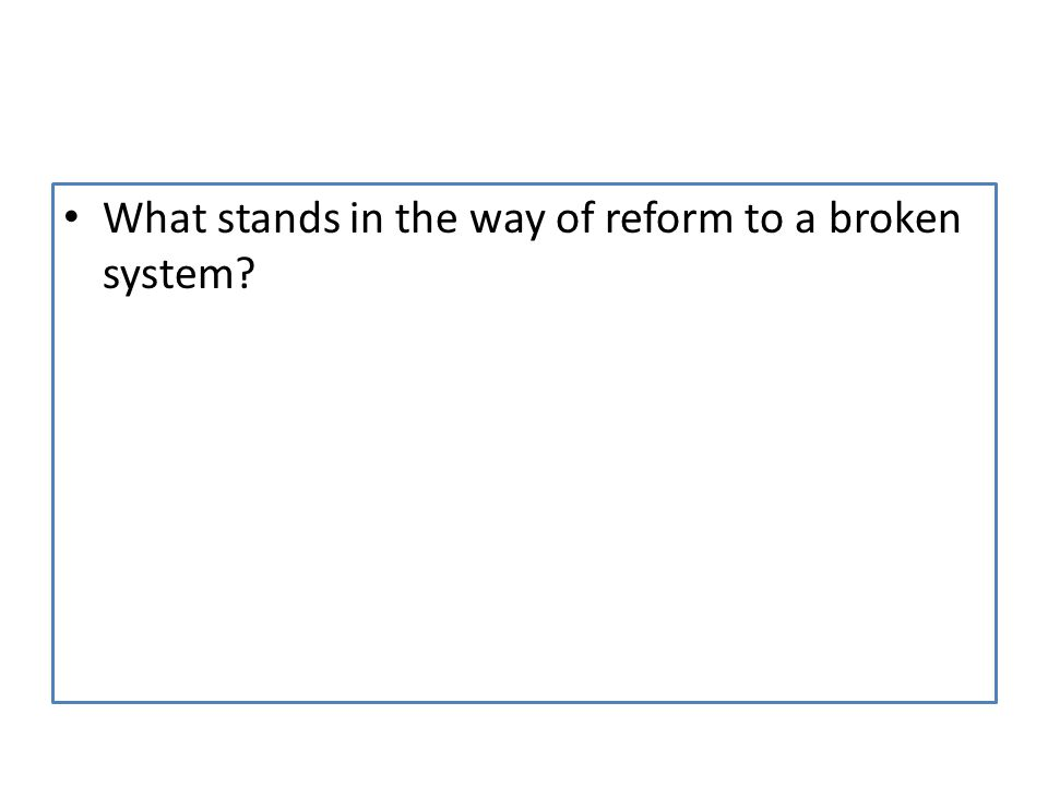 What stands in the way of reform to a broken system
