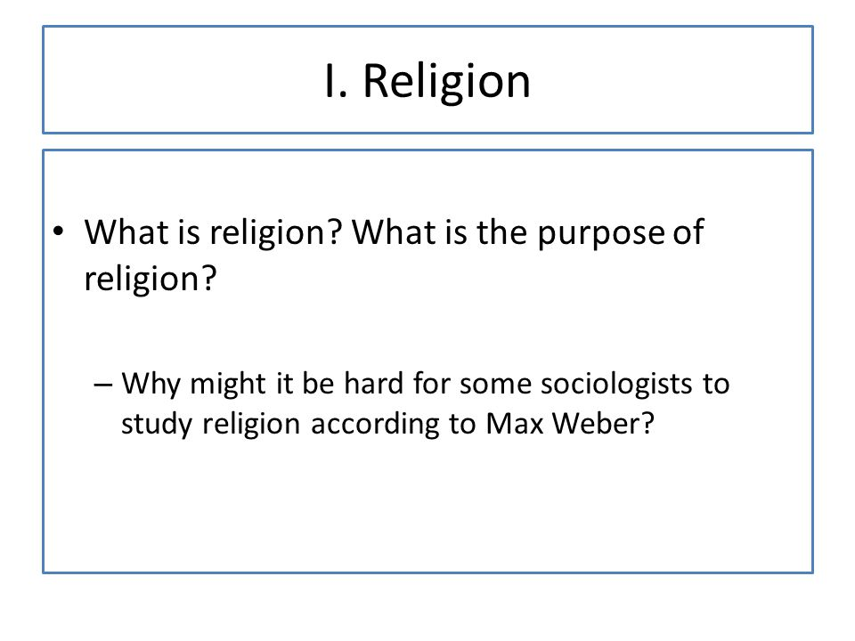 I. Religion What is religion. What is the purpose of religion.
