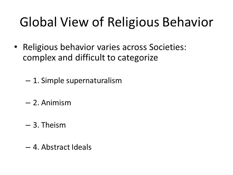 Global View of Religious Behavior Religious behavior varies across Societies: complex and difficult to categorize – 1.