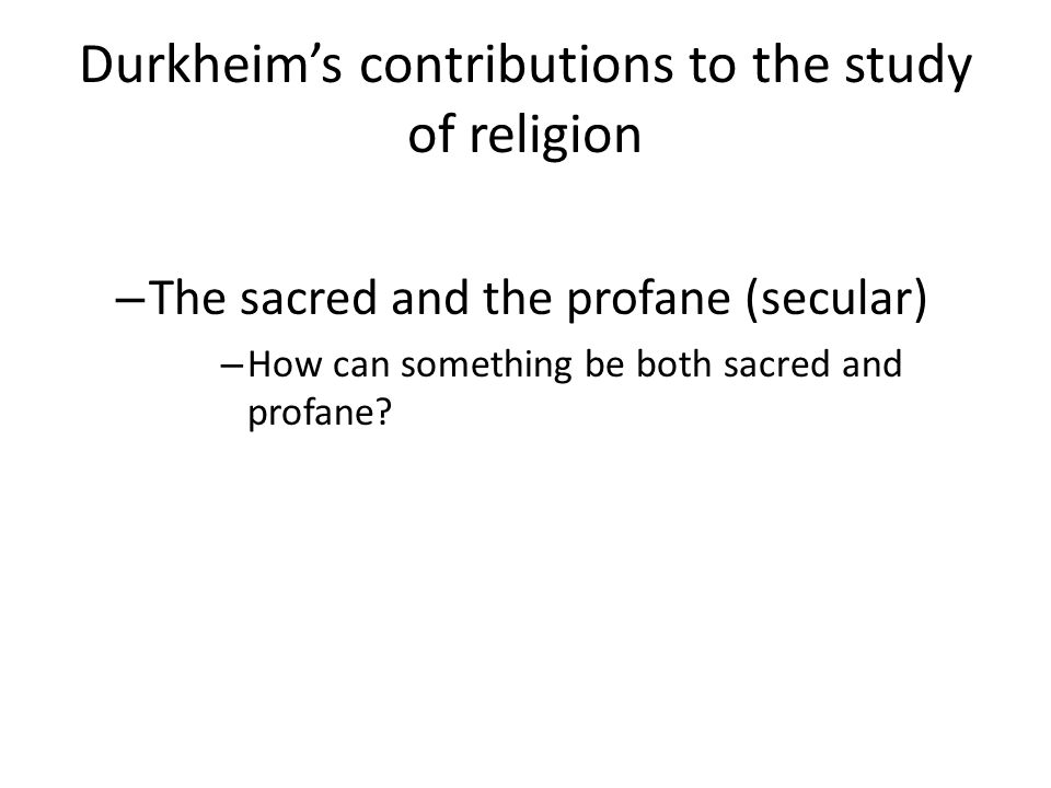 Durkheims contributions to the study of religion – The sacred and the profane (secular) – How can something be both sacred and profane