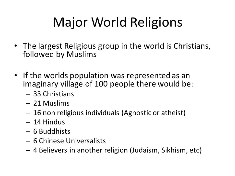 Major World Religions The largest Religious group in the world is Christians, followed by Muslims If the worlds population was represented as an imaginary village of 100 people there would be: – 33 Christians – 21 Muslims – 16 non religious individuals (Agnostic or atheist) – 14 Hindus – 6 Buddhists – 6 Chinese Universalists – 4 Believers in another religion (Judaism, Sikhism, etc)
